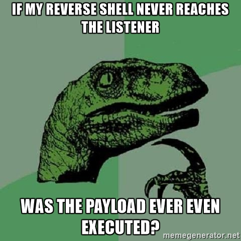 Philosoraptor - If my reverse shell never reaches the listener was the payload ever even executed?